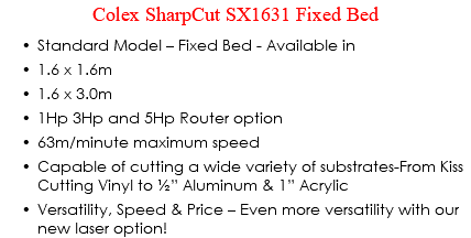 "Colex SharpCut SX1631 Fixed Bed Standard Model – Fixed Bed - Available in 1.6 x 1.6m 1.6 x 3.0m 1Hp 3Hp and 5Hp Router option 63m/minute maximum speed Capable of cutting a wide variety of substrates-From Kiss Cutting Vinyl to ½"" Aluminum & 1"" Acrylic Versatility, Speed & Price – Even more versatility with our new laser option!"