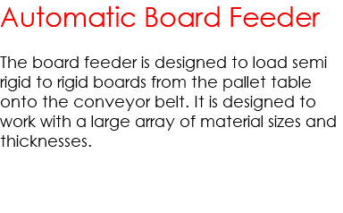 Automatic Board Feeder The board feeder is designed to load semi rigid to rigid boards from the pallet table onto the conveyor belt. It is designed to work with a large array of material sizes and thicknesses.